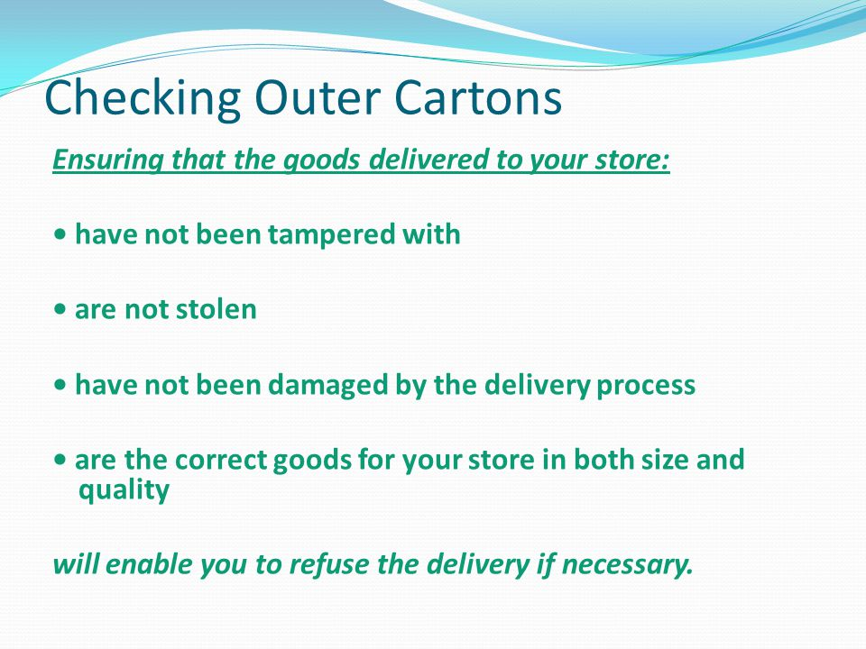 Checking Outer Cartons Ensuring that the goods delivered to your store: have not been tampered with are not stolen have not been damaged by the delivery process are the correct goods for your store in both size and quality will enable you to refuse the delivery if necessary.