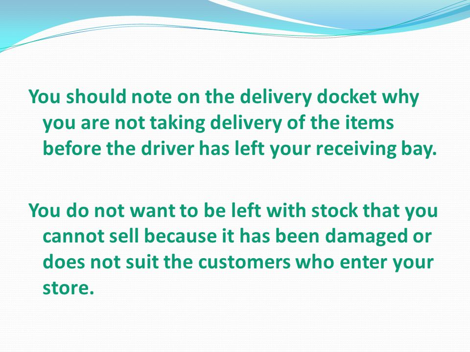 You should note on the delivery docket why you are not taking delivery of the items before the driver has left your receiving bay.