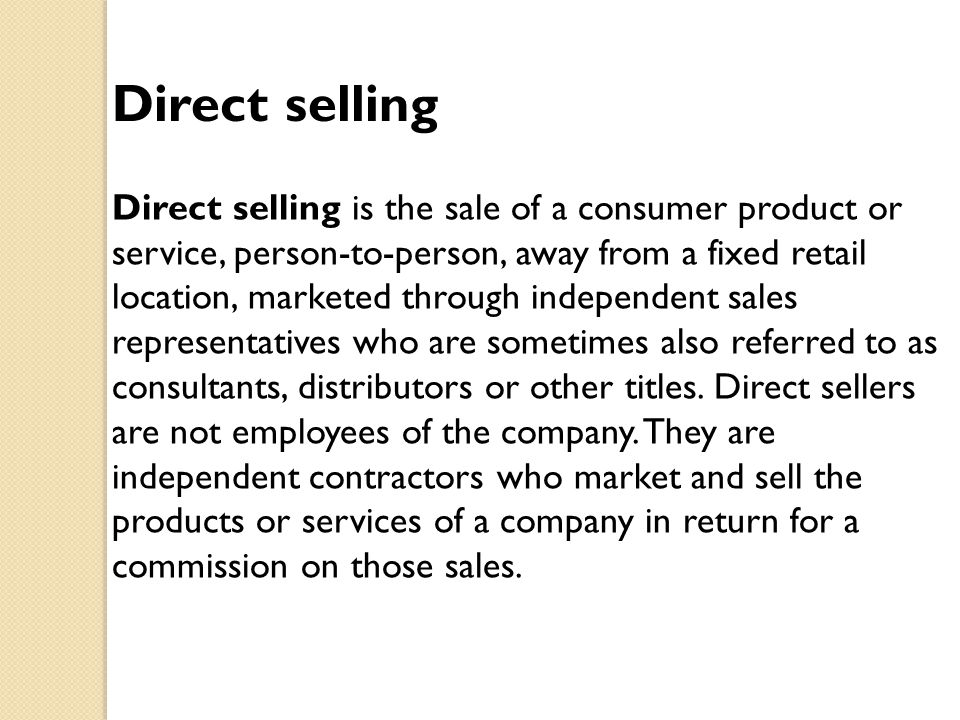 Direct selling Direct selling is the sale of a consumer product or service, person-to-person, away from a fixed retail location, marketed through inde