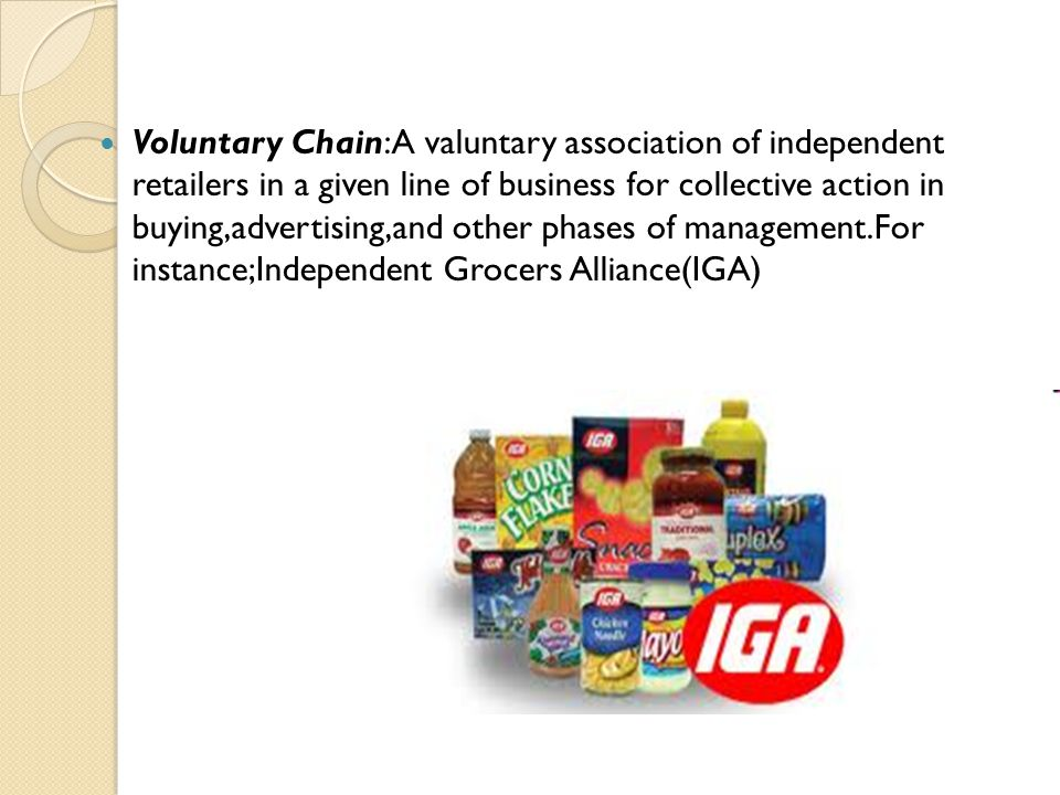 Voluntary Chain:A valuntary association of independent retailers in a given line of business for collective action in buying,advertising,and other pha