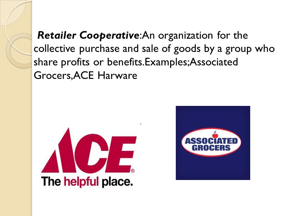 Retailer Cooperative:An organization for the collective purchase and sale of goods by a group who share profits or benefits.Examples;Associated Grocer
