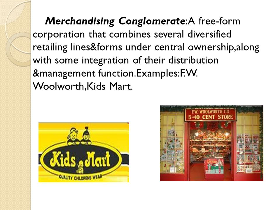 Merchandising Conglomerate:A free-form corporation that combines several diversified retailing lines&forms under central ownership,along with some int