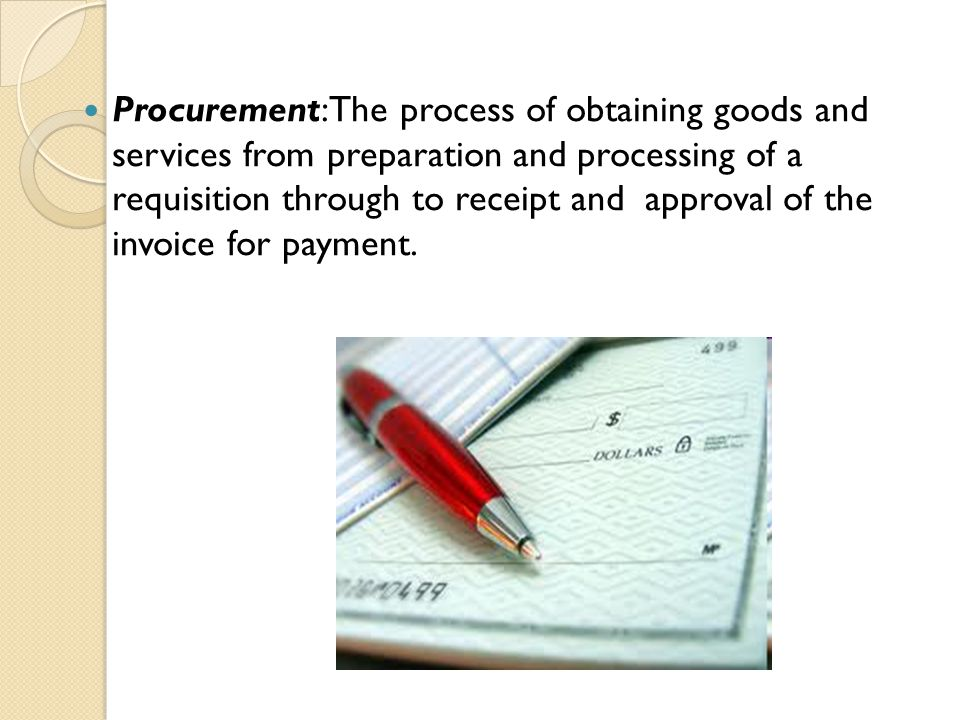 Procurement:The process of obtaining goods and services from preparation and processing of a requisition through to receipt and approval of the invoic