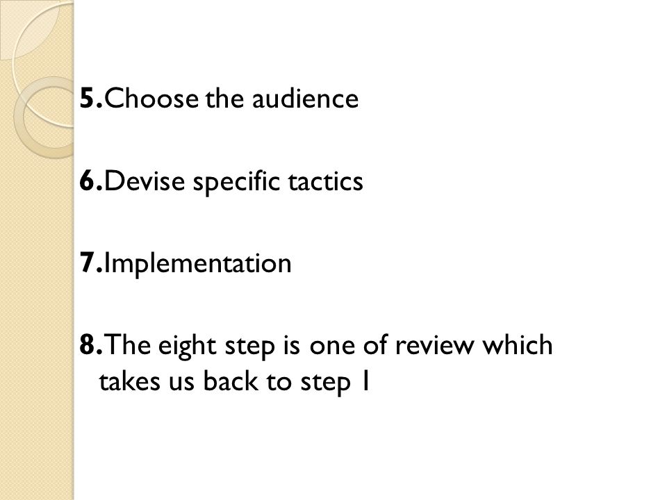 5.Choose the audience 6.Devise specific tactics 7.Implementation 8.The eight step is one of review which takes us back to step 1