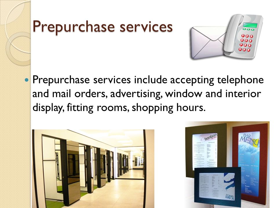 Prepurchase services Prepurchase services include accepting telephone and mail orders, advertising, window and interior display, fitting rooms, shoppi