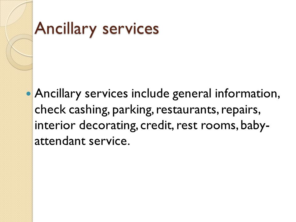 Ancillary services Ancillary services include general information, check cashing, parking, restaurants, repairs, interior decorating, credit, rest roo