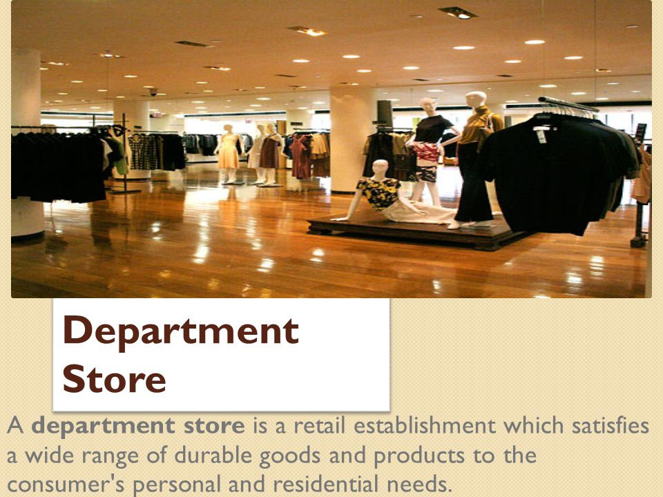 Department Store A department store is a retail establishment which satisfies a wide range of durable goods and products to the consumer's personal an