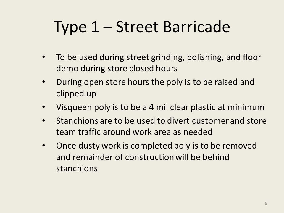 6 Type 1 – Street Barricade To be used during street grinding, polishing, and floor demo during store closed hours During open store hours the poly is to be raised and clipped up Visqueen poly is to be a 4 mil clear plastic at minimum Stanchions are to be used to divert customer and store team traffic around work area as needed Once dusty work is completed poly is to be removed and remainder of construction will be behind stanchions 6