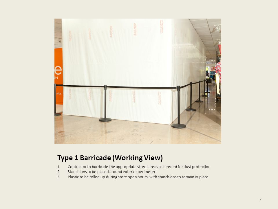 7 Type 1 Barricade (Working View) 1.Contractor to barricade the appropriate street areas as needed for dust protection 2.Stanchions to be placed around exterior perimeter 3.Plastic to be rolled up during store open hours with stanchions to remain in place 7