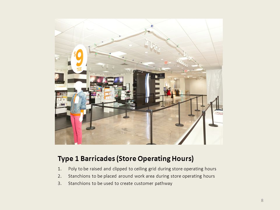 8 Type 1 Barricades (Store Operating Hours) 1.Poly to be raised and clipped to ceiling grid during store operating hours 2.Stanchions to be placed around work area during store operating hours 3.Stanchions to be used to create customer pathway 8