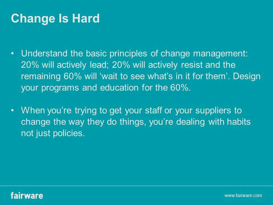Change Is Hard Understand the basic principles of change management: 20% will actively lead; 20% will actively resist and the remaining 60% will 'wait to see what's in it for them'.