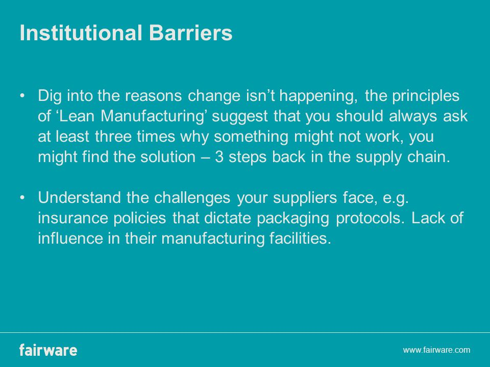 Institutional Barriers Dig into the reasons change isn't happening, the principles of 'Lean Manufacturing' suggest that you should always ask at least three times why something might not work, you might find the solution – 3 steps back in the supply chain.