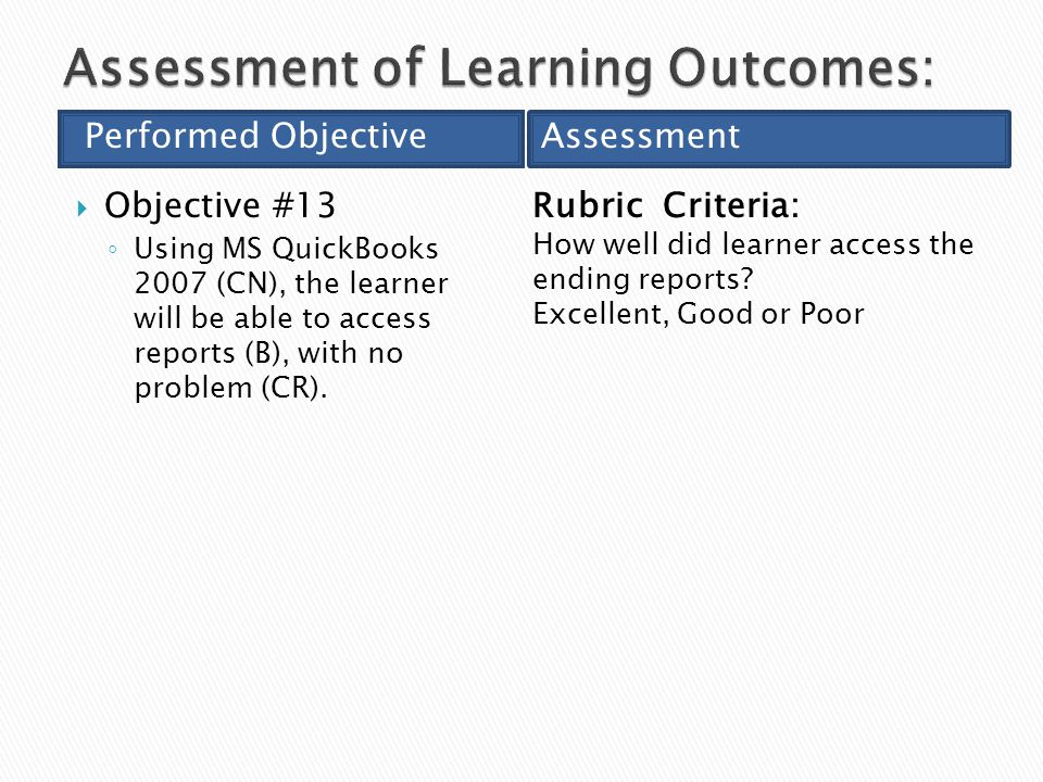  Objective #13 ◦ Using MS QuickBooks 2007 (CN), the learner will be able to access reports (B), with no problem (CR).