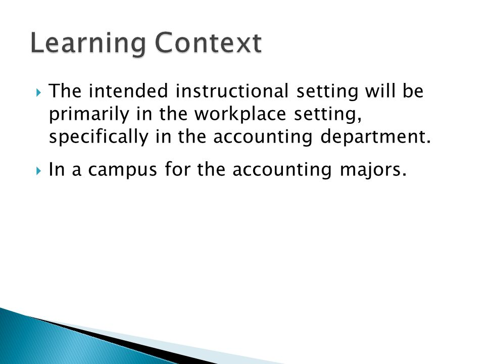  The intended instructional setting will be primarily in the workplace setting, specifically in the accounting department.