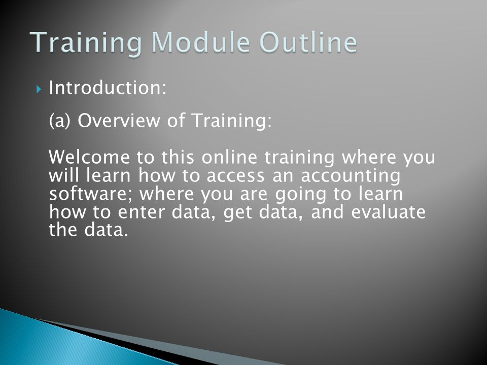  Introduction: (a) Overview of Training: Welcome to this online training where you will learn how to access an accounting software; where you are going to learn how to enter data, get data, and evaluate the data.