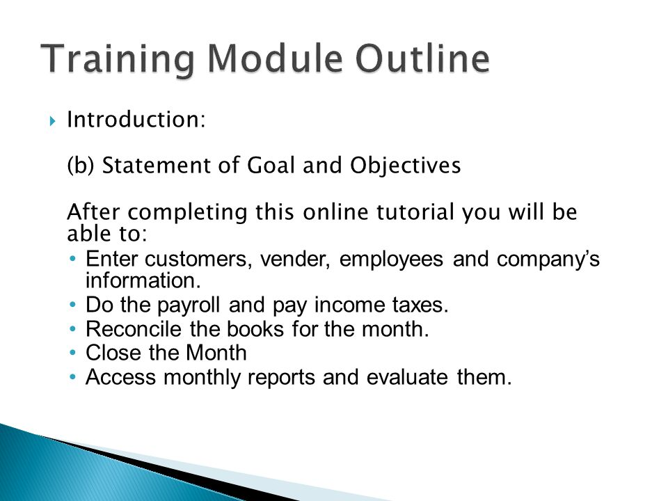  Introduction: (b) Statement of Goal and Objectives After completing this online tutorial you will be able to: Enter customers, vender, employees and company's information.