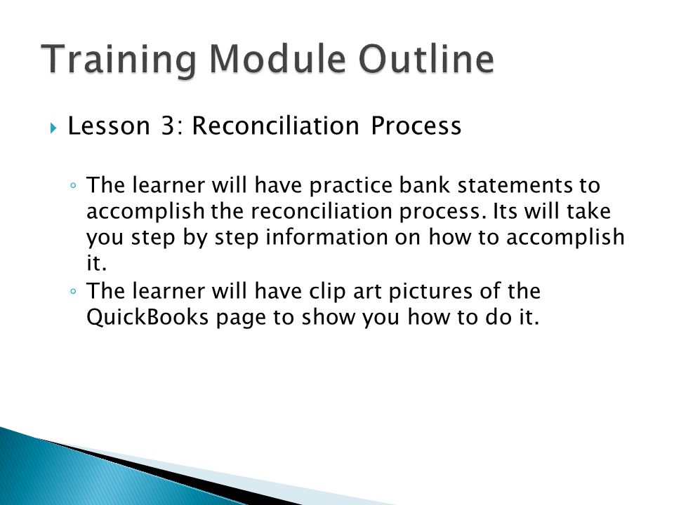  Lesson 3: Reconciliation Process ◦ The learner will have practice bank statements to accomplish the reconciliation process.