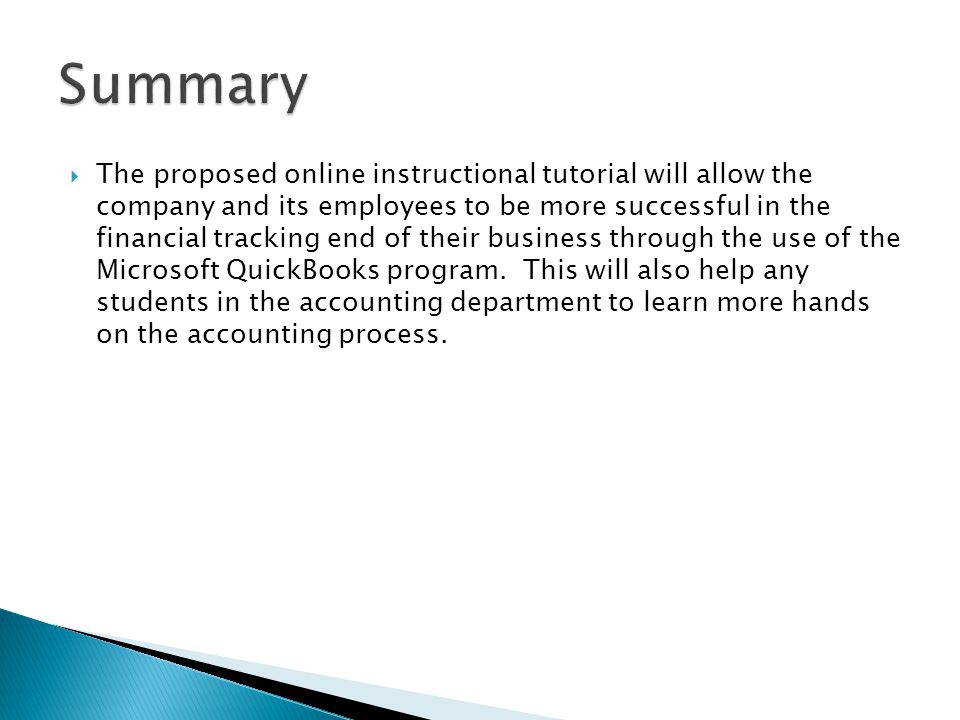  The proposed online instructional tutorial will allow the company and its employees to be more successful in the financial tracking end of their business through the use of the Microsoft QuickBooks program.