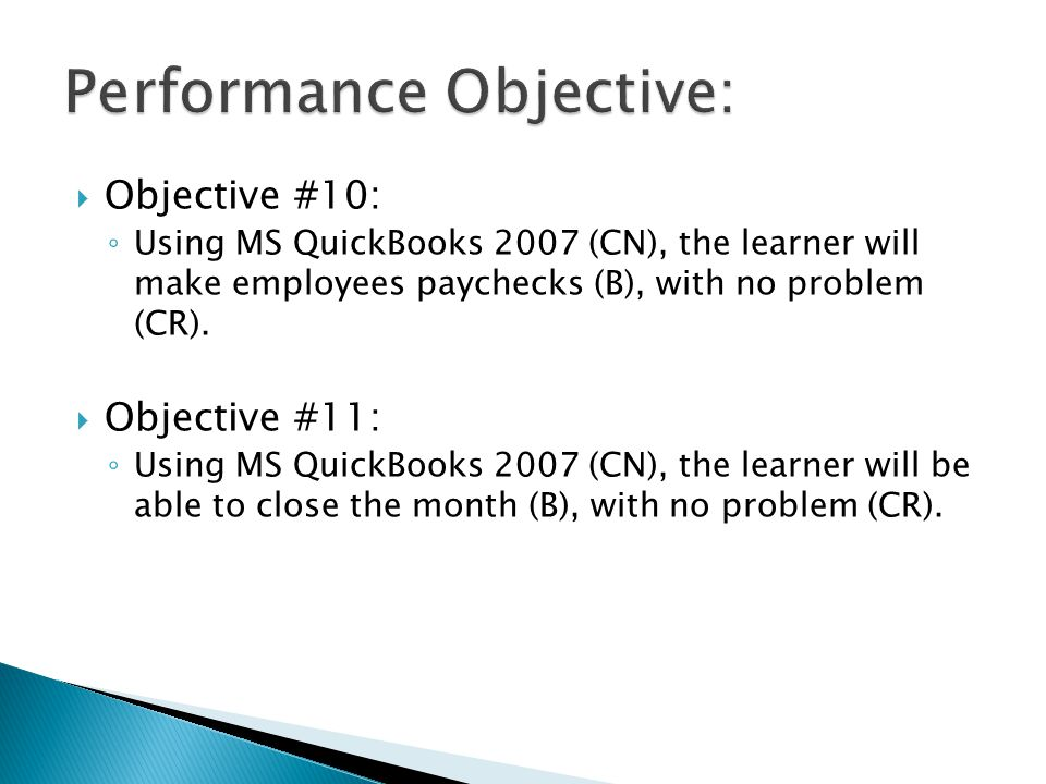  Objective #10: ◦ Using MS QuickBooks 2007 (CN), the learner will make employees paychecks (B), with no problem (CR).