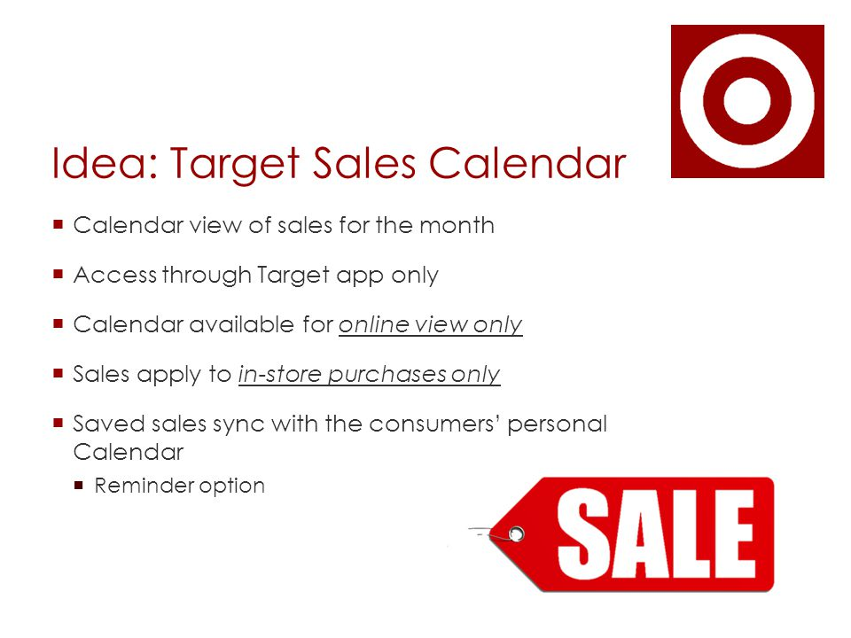 Idea: Target Sales Calendar  Calendar view of sales for the month  Access through Target app only  Calendar available for online view only  Sales apply to in-store purchases only  Saved sales sync with the consumers' personal Calendar  Reminder option