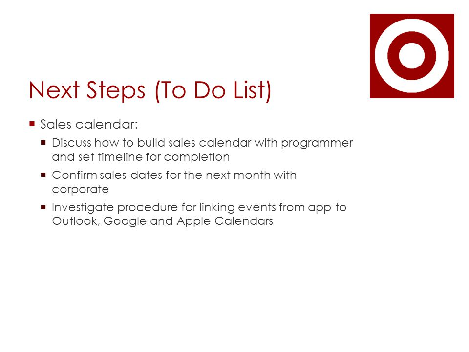 Next Steps (To Do List)  Sales calendar:  Discuss how to build sales calendar with programmer and set timeline for completion  Confirm sales dates for the next month with corporate  Investigate procedure for linking events from app to Outlook, Google and Apple Calendars