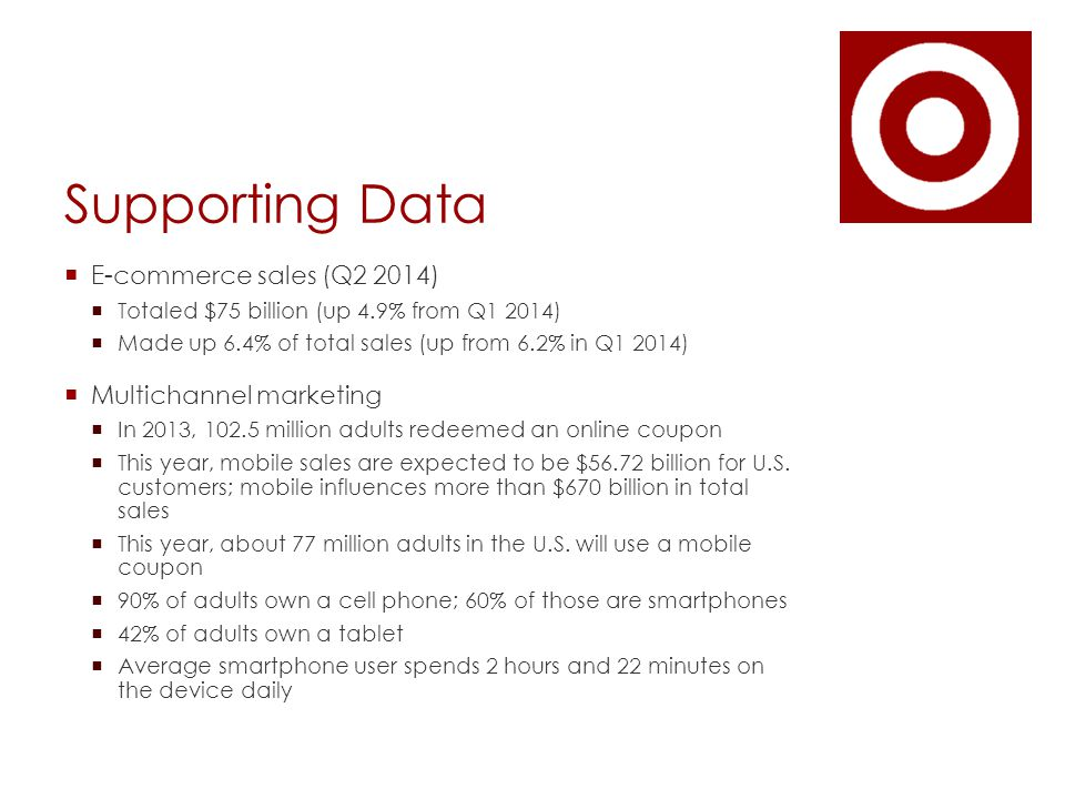 Supporting Data  E-commerce sales (Q2 2014)  Totaled $75 billion (up 4.9% from Q1 2014)  Made up 6.4% of total sales (up from 6.2% in Q1 2014)  Multichannel marketing  In 2013, 102.5 million adults redeemed an online coupon  This year, mobile sales are expected to be $56.72 billion for U.S.
