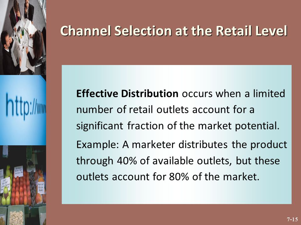 7-15 Channel Selection at the Retail Level Effective Distribution occurs when a limited number of retail outlets account for a significant fraction of