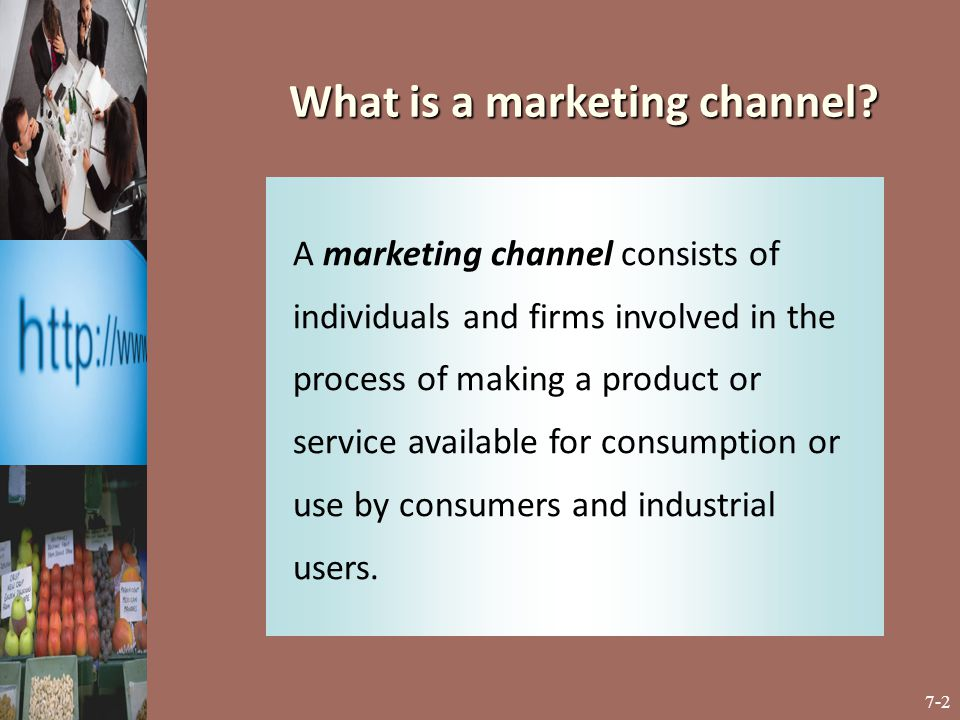 7-2 A marketing channel consists of individuals and firms involved in the process of making a product or service available for consumption or use by c