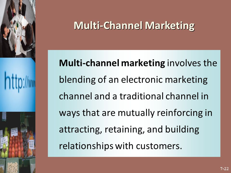7-22 Multi-channel marketing involves the blending of an electronic marketing channel and a traditional channel in ways that are mutually reinforcing