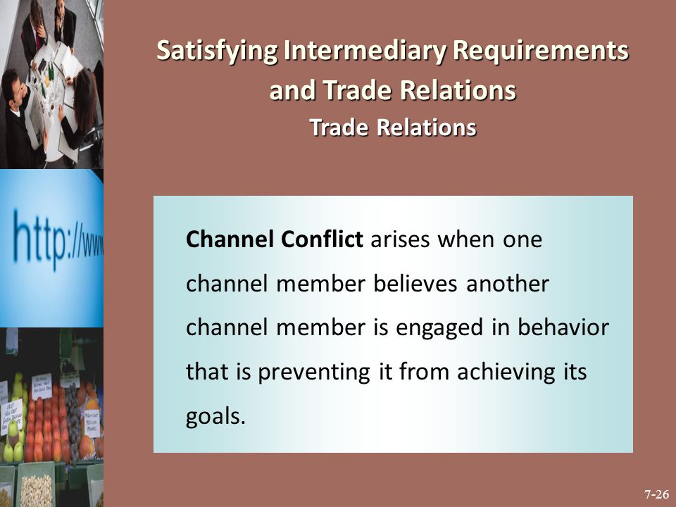 7-26 Satisfying Intermediary Requirements and Trade Relations Trade Relations Channel Conflict arises when one channel member believes another channel