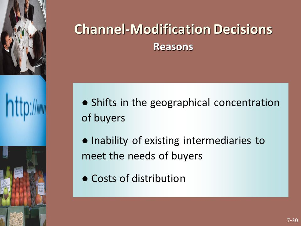 7-30 Channel-Modification Decisions Reasons ● Shifts in the geographical concentration of buyers ● Inability of existing intermediaries to meet the ne