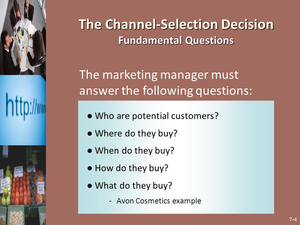 7-4 The Channel-Selection Decision Fundamental Questions ● Who are potential customers? ● Where do they buy? ● When do they buy? ● How do they buy? ●