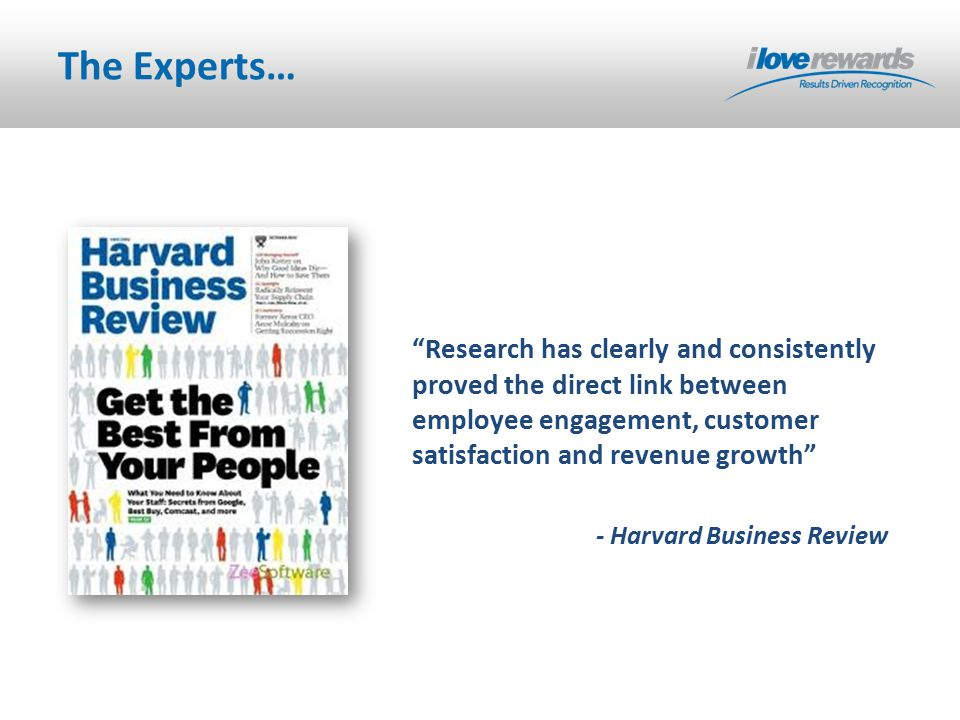 The Experts… Research has clearly and consistently proved the direct link between employee engagement, customer satisfaction and revenue growth - Harvard Business Review