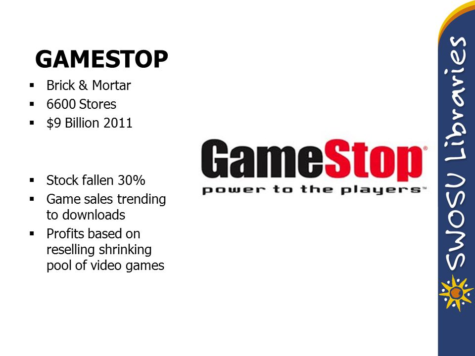 GAMESTOP  Brick & Mortar  6600 Stores  $9 Billion 2011  Stock fallen 30%  Game sales trending to downloads  Profits based on reselling shrinking