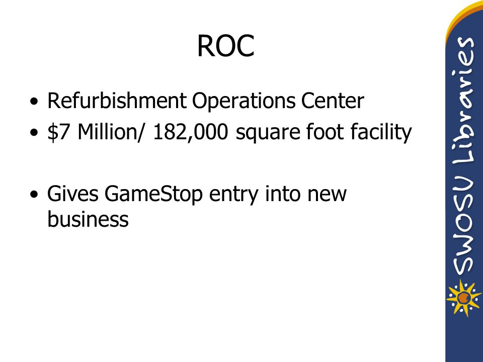 ROC Refurbishment Operations Center $7 Million/ 182,000 square foot facility Gives GameStop entry into new business