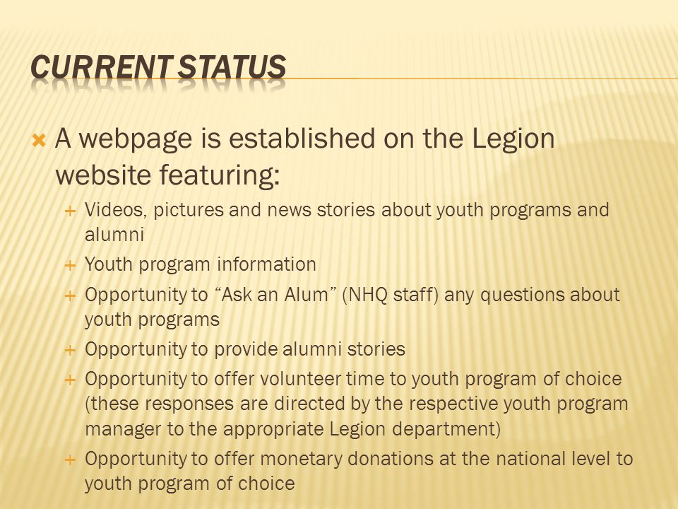  A webpage is established on the Legion website featuring:  Videos, pictures and news stories about youth programs and alumni  Youth program information  Opportunity to Ask an Alum (NHQ staff) any questions about youth programs  Opportunity to provide alumni stories  Opportunity to offer volunteer time to youth program of choice (these responses are directed by the respective youth program manager to the appropriate Legion department)  Opportunity to offer monetary donations at the national level to youth program of choice