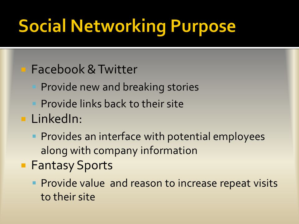  Facebook & Twitter  Provide new and breaking stories  Provide links back to their site  LinkedIn:  Provides an interface with potential employees along with company information  Fantasy Sports  Provide value and reason to increase repeat visits to their site
