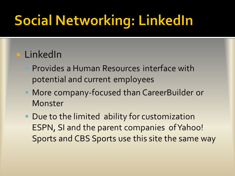  LinkedIn  Provides a Human Resources interface with potential and current employees  More company-focused than CareerBuilder or Monster  Due to the limited ability for customization ESPN, SI and the parent companies of Yahoo.