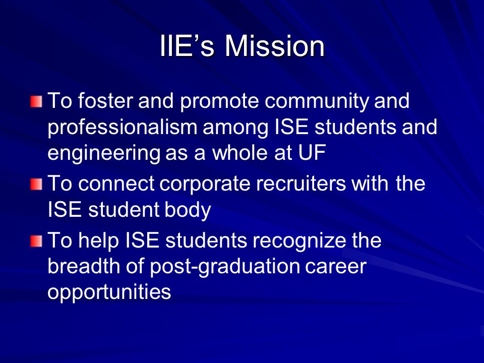 IIE's Mission To foster and promote community and professionalism among ISE students and engineering as a whole at UF To connect corporate recruiters with the ISE student body To help ISE students recognize the breadth of post-graduation career opportunities