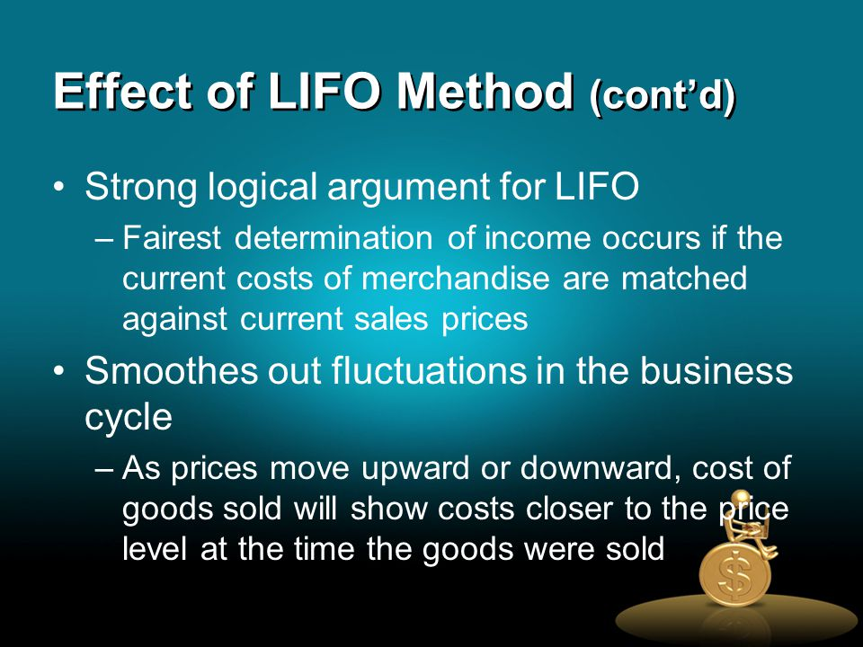 Effect of LIFO Method (cont'd) Strong logical argument for LIFO –Fairest determination of income occurs if the current costs of merchandise are matched against current sales prices Smoothes out fluctuations in the business cycle –As prices move upward or downward, cost of goods sold will show costs closer to the price level at the time the goods were sold