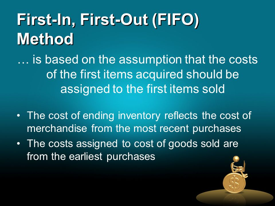 First-In, First-Out (FIFO) Method … is based on the assumption that the costs of the first items acquired should be assigned to the first items sold The cost of ending inventory reflects the cost of merchandise from the most recent purchases The costs assigned to cost of goods sold are from the earliest purchases