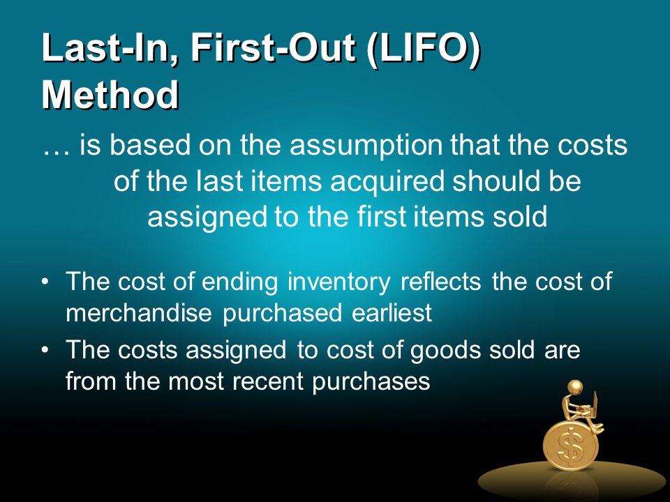 Last-In, First-Out (LIFO) Method … is based on the assumption that the costs of the last items acquired should be assigned to the first items sold The cost of ending inventory reflects the cost of merchandise purchased earliest The costs assigned to cost of goods sold are from the most recent purchases