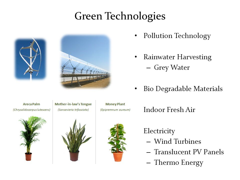 Green Technologies Pollution Technology Rainwater Harvesting – Grey Water Bio Degradable Materials Indoor Fresh Air Electricity – Wind Turbines – Translucent PV Panels – Thermo Energy