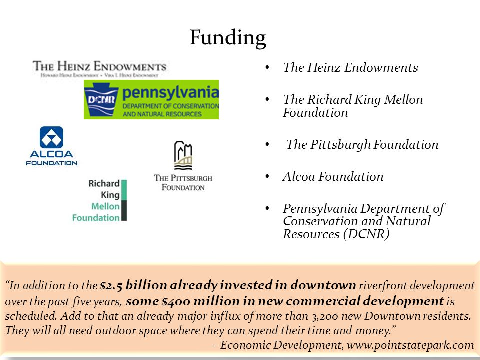 Funding The Heinz Endowments The Richard King Mellon Foundation The Pittsburgh Foundation Alcoa Foundation Pennsylvania Department of Conservation and Natural Resources (DCNR) In addition to the $2.5 billion already invested in downtown riverfront development over the past five years, some $400 million in new commercial development is scheduled.