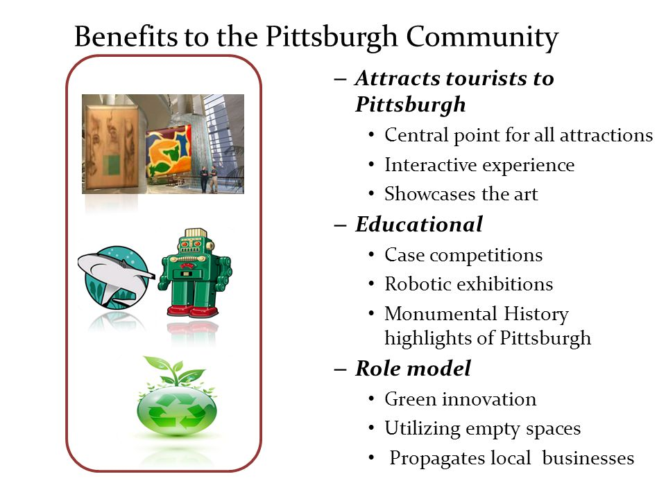 Benefits to the Pittsburgh Community – Attracts tourists to Pittsburgh Central point for all attractions Interactive experience Showcases the art – Educational Case competitions Robotic exhibitions Monumental History highlights of Pittsburgh – Role model Green innovation Utilizing empty spaces Propagates local businesses