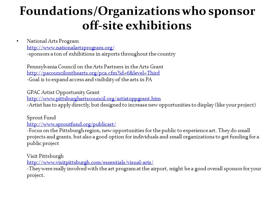Foundations/Organizations who sponsor off-site exhibitions National Arts Program http://www.nationalartsprogram.org/ -sponsors a ton of exhibitions in airports throughout the country Pennsylvania Council on the Arts Partners in the Arts Grant http://pacouncilonthearts.org/pca.cfm?id=6&level=Third -Goal is to expand access and visibility of the arts in PA GPAC Artist Opportunity Grant http://www.pittsburghartscouncil.org/artistoppgrant.htm -Artist has to apply directly, but designed to increase new opportunities to display (like your project) Sprout Fund http://www.sproutfund.org/publicart/ -Focus on the Pittsburgh region, new opportunities for the public to experience art.