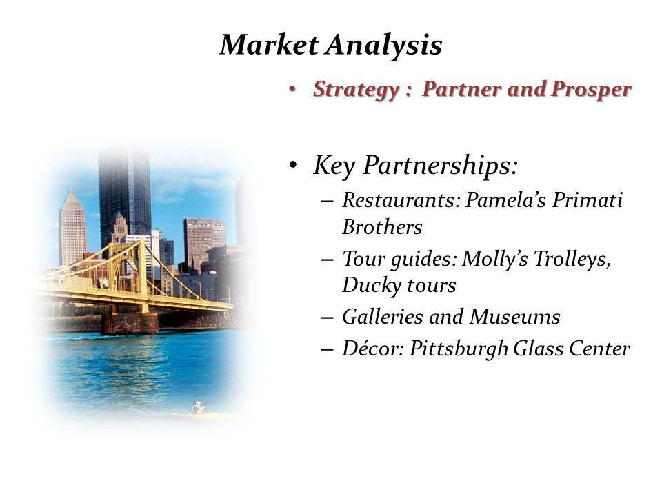 Market Analysis Strategy : Partner and Prosper Strategy : Partner and Prosper Key Partnerships: – Restaurants: Pamela's Primati Brothers – Tour guides: Molly's Trolleys, Ducky tours – Galleries and Museums – Décor: Pittsburgh Glass Center