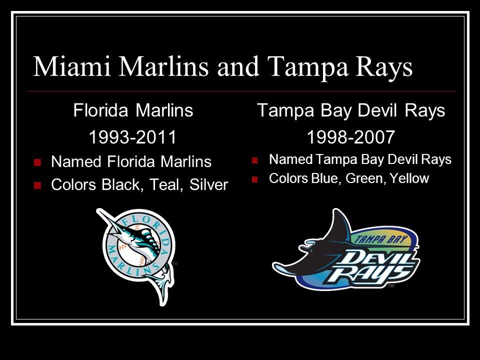 Miami Marlins and Tampa Rays Florida Marlins 1993-2011 Named Florida Marlins Colors Black, Teal, Silver Tampa Bay Devil Rays 1998-2007 Named Tampa Bay Devil Rays Colors Blue, Green, Yellow