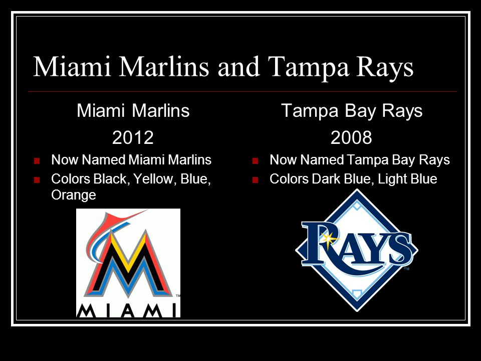 Miami Marlins and Tampa Rays Miami Marlins 2012 Now Named Miami Marlins Colors Black, Yellow, Blue, Orange Tampa Bay Rays 2008 Now Named Tampa Bay Rays Colors Dark Blue, Light Blue