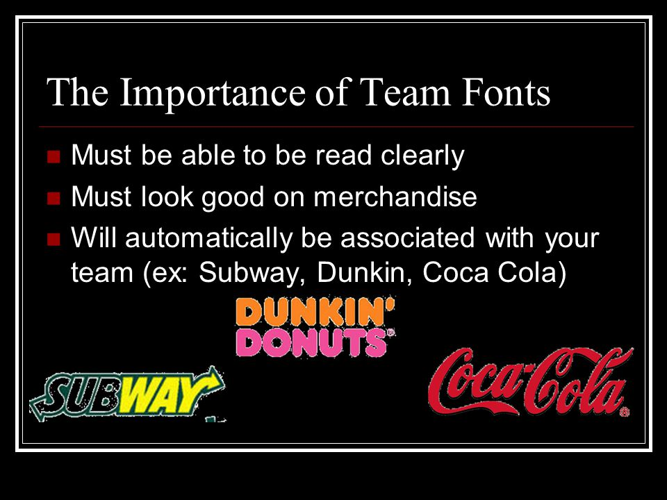 The Importance of Team Fonts Must be able to be read clearly Must look good on merchandise Will automatically be associated with your team (ex: Subway, Dunkin, Coca Cola)